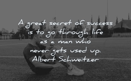 success quotes great secret through life man who never gets used up albert schweitzer wisdom training