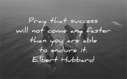 success quotes pray not come any faster able endure elbert hubbard wisdom rocks water nature