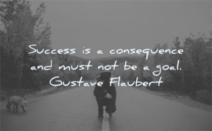 success quotes consequence must goal gustave flaubert wisdom man fox road