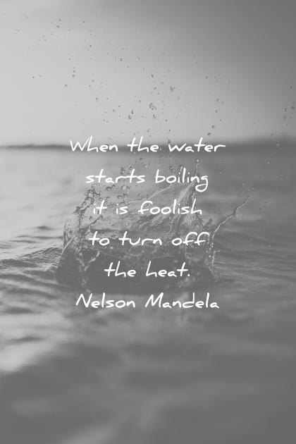 success quotes when the water starts boiling it is foolish to turn off heat nelson mandela wisdom