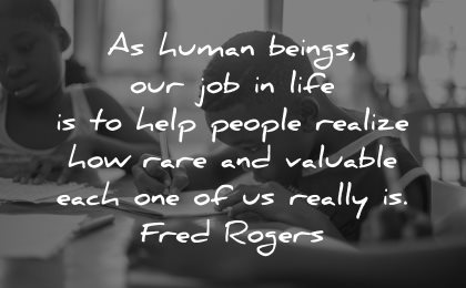teacher quotes human beings job life help people realize how rare valuable each one fred rogers wisdom