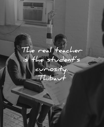 teacher quotes real students curiosity thibaut wisdom