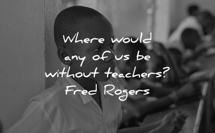 teacher quotes where would any without fred rogers wisdom