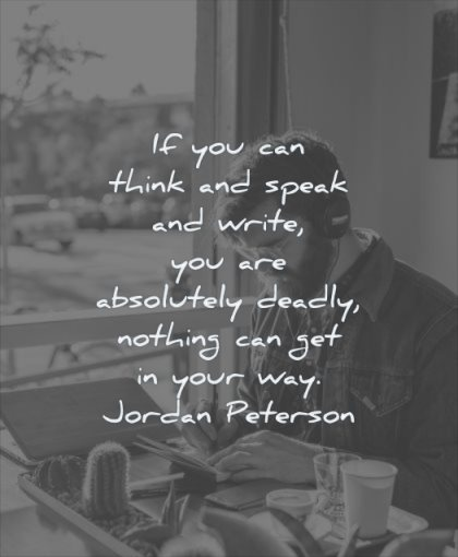 thinking quotes you can think speak write are absolutely deadly nothing get your way jordan peterson wisdom man listening music