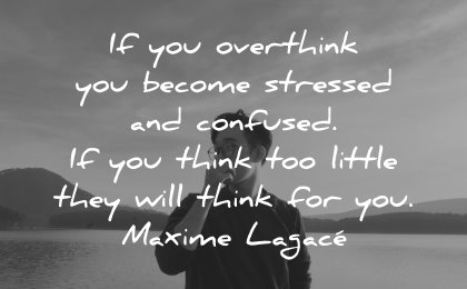 thinking quotes overthink become stressed confused think too little maxime lagace wisdom