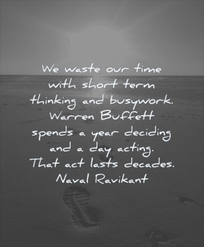 thinking quotes waste our time with short term busywork warren buffett spends year deciding day acting lasts decades naval ravikant wisdom beach footstep water
