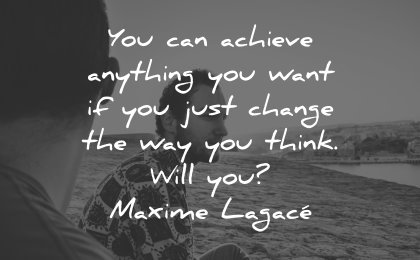 thinking quotes achieve anything want must change way think maxime lagace wisdom men beach