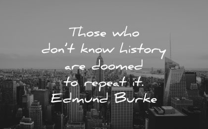 those who dont know history are doomed repeat edmund burke wisdom new york city