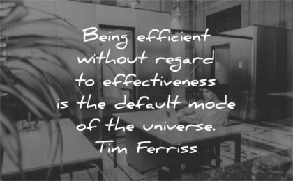 tim ferriss quotes being efficient without regard effectiveness default mode universe wisdom man working