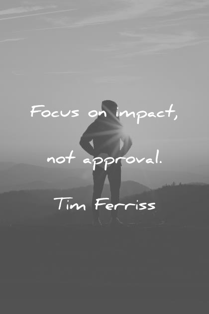 tim ferriss quotes focus on impact not approval wisdom quotes