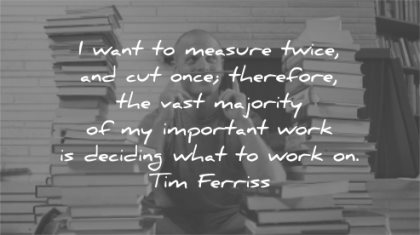 tim ferriss quotes want measure twice cut once therefore majority work deciding wisdom books thinking