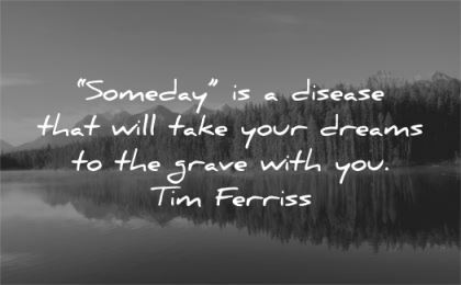tim ferriss quotes someday disease take your dreams grave you tim ferriss wisdom nature water lake trees