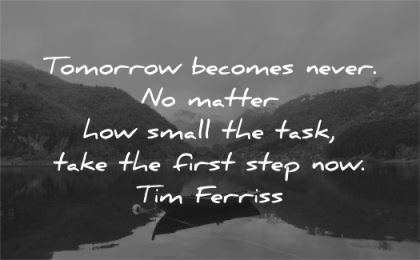 tim ferriss quotes tomorrow becomes never matter small task take first step now wisdom nature lake