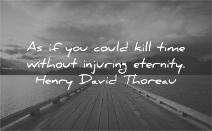 time quotes could kill without injuring eternity henry david thoreau wisdom dock water