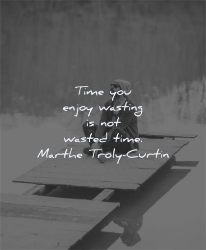 time quotes enjoy wasting wasted marthe troly curtin wisdom man sitting calm