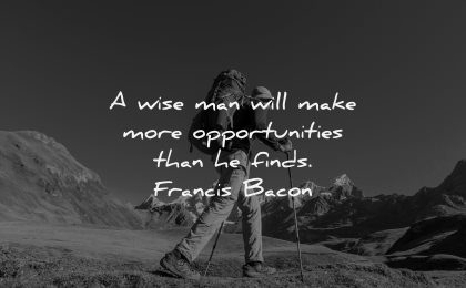 uplifting quotes wise man will make more opportunities finds francis bacon wisdom man hiking nature