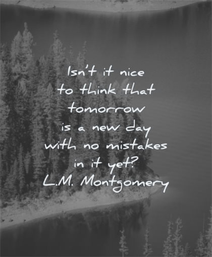 uplifting quotes not nice think tomorrow new day with mistakes lm montgomery wisdom nature trees pines water lake