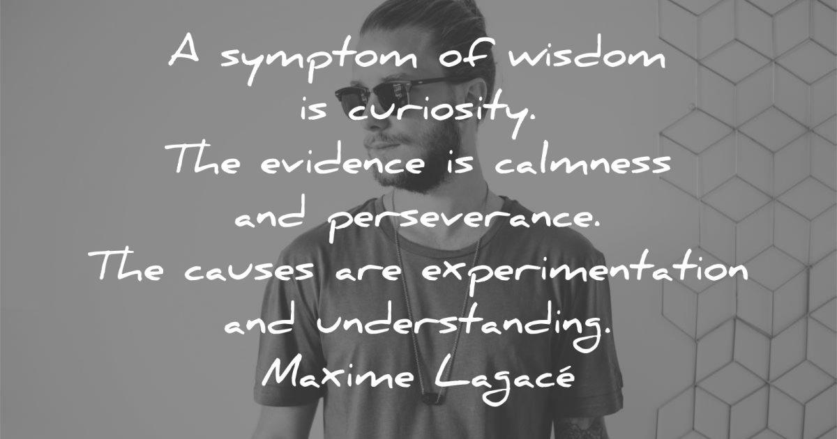 words of wisdom symptom curiosity evidence calmness perseverance causes experimentation understanding maxime lagace