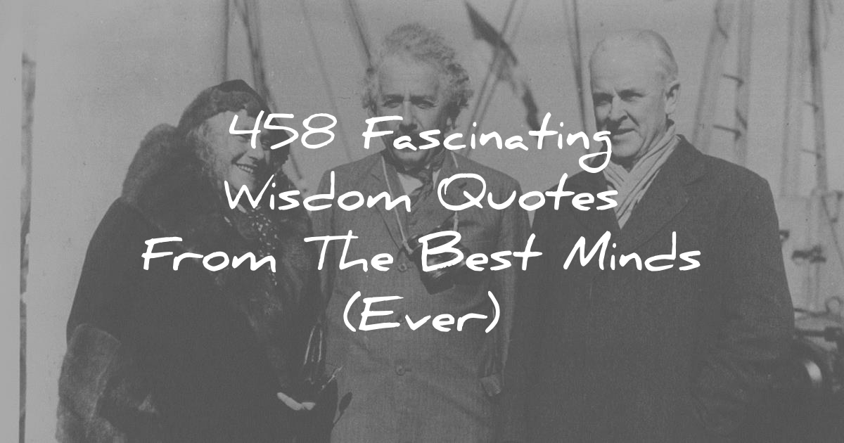 458 Fascinating Wisdom Quotes From The Best Minds (Ever)