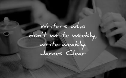 writing quotes writers who dont write weekly weakly james clear wisdom coffee paper